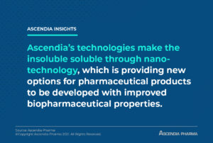 Ascendia's technologies make the insoluble soluble through nano-technology, which is providing new options for pharmaceutical products to be developed with improved biopharmaceutical properties.